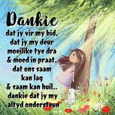Dankie .. dat jy vir my bid,  dat jy my deur  moeilike tye dra  & moed in praat,  dat ons saam kan lag  & saam kan huil..  dankie dat jy my  altyd ondersteun