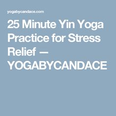 25 Minute Yin Yoga Practice for Stress Relief — YOGABYCANDACE