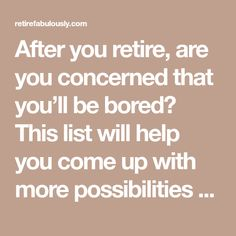 After you retire, are you concerned that you'll be bored? This list will help you come up with more possibilities for activities to pursue after you retire.