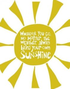 """""""Wherever you go, no matter the weather, always bring your own sunshine"""""""