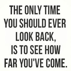 The only time you should ever look back, is to see how far you've come.