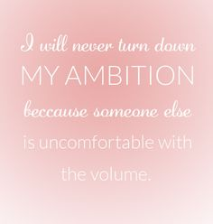 I will never turn down MY AMBITION because someone else is uncomfortable with the volume!