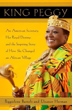 """King Peggy: An American Secretary, Her Royal Destiny, and the Inspiring Story of How She Changed an African Village by Peggielene Bartels and Eleanor Herman.  """"Peggy is very personable, you will like her!"""""""
