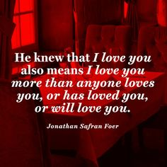 He knew that I love you also means I love you more than anyone loves you, or has loved you, or will love you. — Jonathan Safran Foer