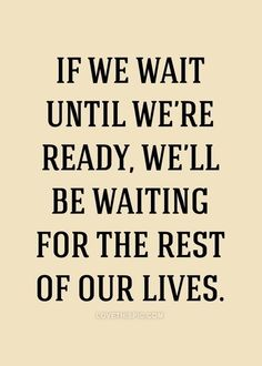 If we wait until were ready life quotes beautiful life inspire ready