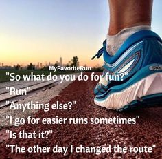 So what do you do for fun? Run. Anything else? I go for easier runs sometimes. Is that it? The other way I changed the route..