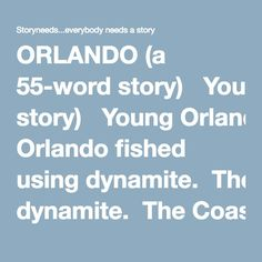 ORLANDO (a 55-word story)   Young Orlando fished using dynamite.  The Coastguards would chase him.  But he'd see them coming.  He'd swim to shore and climb the cliffs barefoot.  The villagers would hide Orlando.  And the Coastguards would never find him.  But this time was different.  The Coastguards brought Leone, Orlando's dog, with them.  And Orlando didn't see that coming.    Alberico Collina