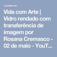 Vida com Arte | Vidro rendado com transferência de imagem por Rosana Cremasco - 02 de maio - YouTube