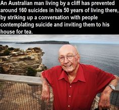 """Don Ritchie saved the lives of people who were on the verge of suicide. During his lifetime, he managed to stop people from plunging to their deaths at Australia's most famous suicide point – a cliff called 'the Gap' – with just a kind word and a smile. Although he passed away a couple of years ago at age 85, he is still fondly remembered as 'the Angel of the Gap'.""  What an incredible human being!   Had to share!"