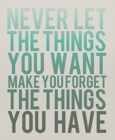 """Never let the things you WANT make you forget the things you HAVE."" #gratitude  #appreciation #Blessings"