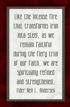 Like the intense fire that transforms iron into steel, as we remain faithful during the fiery trial of our faith, we are spiritually refined and strengthened.  Elder Neil L. Andersen  Thanks to my daughter Samantha for putting this one together