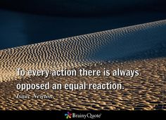 To every action there is always opposed an equal reaction. - Isaac Newton