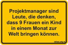 Projektmanager sind Leute, die denken, dass 9 Frauen ein Kind in einem Monat zur Welt bringen können. ... gefunden auf https://www.istdaslustig.de/spruch/2649 #lustig #sprüche #fun #spass