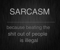 People should be glad I use sarcasm when you look at the other options...