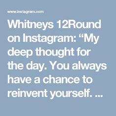 """Whitneys 12Round on Instagram: """"My deep thought for the day. You always have a chance to reinvent yourself. CONFIDENCE!! #w12r #tfwsurrey #deepthoughts #inspiration…"""""""