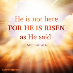 He is not here: for he is risen, as he said. Matthew 28:6