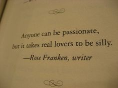 Anyone can be passionate but it takes real lovers to be silly.