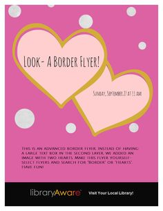 "Try making this Advanced Border Flyer in LibraryAware, Border - Search ""Borders"" or ""Hearts""."
