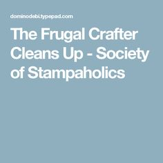 The Frugal Crafter Cleans Up - Society of Stampaholics