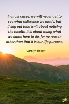 """""""In most cases, we will never get to see what difference we made, but living out loud isn't about noticing the results. It is about doing what we came here to do, for no reason other than that it is our life purpose."""" - Carolyn Baker   #QOTD #inspiration #InspirationalQuotes #motivationalquotes http://theshiftnetwork.com/?utm_source=pinterest&utm_medium=social&utm_campaign=quote"""