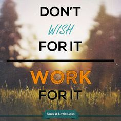 Don't wish for it. WORK for it. #quotes #motivational