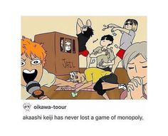 This is the first time Hinata's witnessed Akaashi's victory. He's won so many times that he has actually broken Bokuto. Tsukki didn't want to play in the first place. Kuroo made a bet that he wouldn't win again, because 'come on, there's no way someone can win that many times'. Kenma won said bet because he knew Akaashi would win again. And Lev……idk what he's doing. Blessed by the fact that he got to witness the Monopoly God win another game with his own eyes?