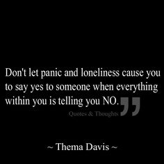 Don't let panic and loneliness cause you to say yes to someone when everything within you is telling you NO.