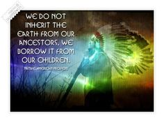 """""""Treat the earth well: it was not given to you by your parents, it was loaned to you by your children. We do not inherit the Earth from our Ancestors, we borrow it from our Children."""""""