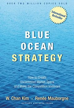 Blue Ocean Strategy: How to Create Uncontested Market Space and Make Competition Irrelevant by W. Chan Kim
