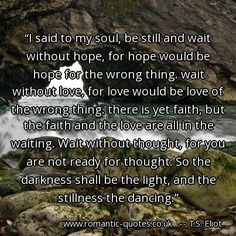 Eliot Quotes about love - I said to my soul, be still and wait without hope, for hope. Romantic Quotes, Love quotes for him and for her Ts Eliot Quotes, Me Quotes, Lost Love, Love Is All, Without Hope, Sweet Nothings, I Said, Love Quotes For Him, Romantic Quotes