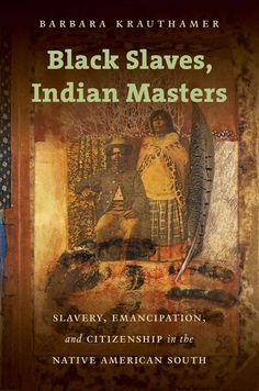 Slaves, Indian Masters: Slavery, Emancipation, and Citizenship in the Native American South