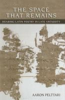 The space that remains : reading Latin poetry in late antiquity / Aaron Pelttari