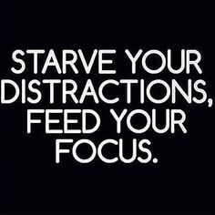 """Starve your distractions. Feed your focus."" Yep. Need to do this immediately."