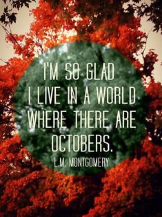 I'm so glad we live in a world where there are Octobers. -L.M. Montgomery