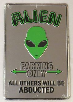I want this  ALIEN+PARKING+ONLY-OTHERS+WILL+BE+ABDUCTED-8+X+12+Metal+UFO+Roswell+Area+51+Sign+#Galan+#Warning