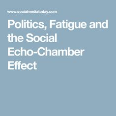 Politics, Fatigue and the Social Echo-Chamber Effect