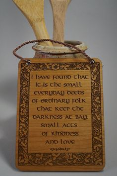I have found that it is the small everyday deeds of ordinary folk that keep the darkness at bay, small acts of kindness and love Gandalf  This