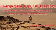 The Martian: Everywhere I go, I'm the first. Step outside the rover - First guy ever to be there! Climb a hill - First guy to climb that hill! Movie Quotes, Book Quotes, Funny Quotes, The Martian Quotes, Steps Quotes, Andy Weir, Space Quotes, Book Fandoms, Poetry Quotes