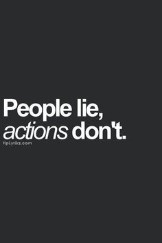 People lie, actions don't.