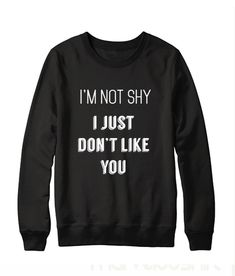 Im Not Shy I Just Dont Like You Sweatshirt - Meme Shirts - Ideas of Meme Shirts - Meme Shirts, Sarcastic Shirts, Funny Shirts, Funny Hoodies, Funny Sweatshirts, Funny Shirt Sayings, T Shirts With Sayings, Funny Outfits, Funny Clothes