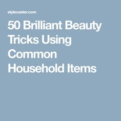 50 Brilliant Beauty Tricks Using Common Household Items