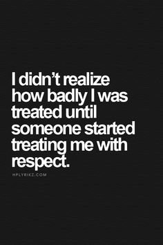 I didn't realize how badly I was treated until someone started treating me with respect.