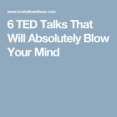 6 TED Talks That Will Absolutely Blow Your Mind