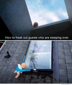 Too bad I don't have a skylight - but it would be just as funny to tape a baby doll to the window