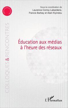 Éducation aux médias à l'heure des réseaux sociaux - Sous la coordination de Laurence Corroy-Labardens, Francis Barbey et Alain Kiyindou - l'Harmattan