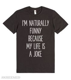 I'M NATURALLY FUNNY   I'M NATURALLY FUNNY BECAUSE MY LIFE IS A JOKE. #Skreened