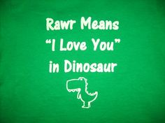 "Rawr means ""I love you"" in dinosaur"