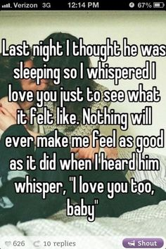 "last night i thought he was sleeping so i whispered i love you just to see what it felt like. nothing will ever make me feel as good as it did when i heard him whisper, ""i love you too, baby"""