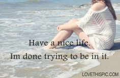 Have a nice life Im done trying to be in it love love quotes quotes broken hearted depressive ocean water miss you sad life quotes