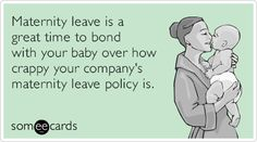 Maternity leave is a great time to bond with your baby over how crappy your company's maternity leave policy is.